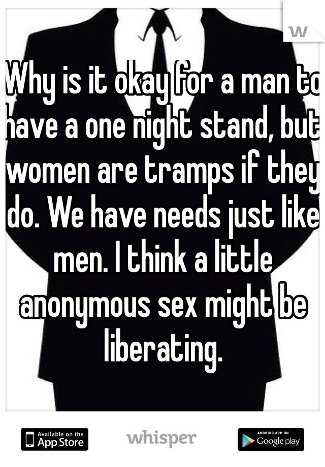 Why is it okay for a man to have a one night stand, but women are tramps if they do. We have needs just like men. I think a little anonymous sex might be liberating.