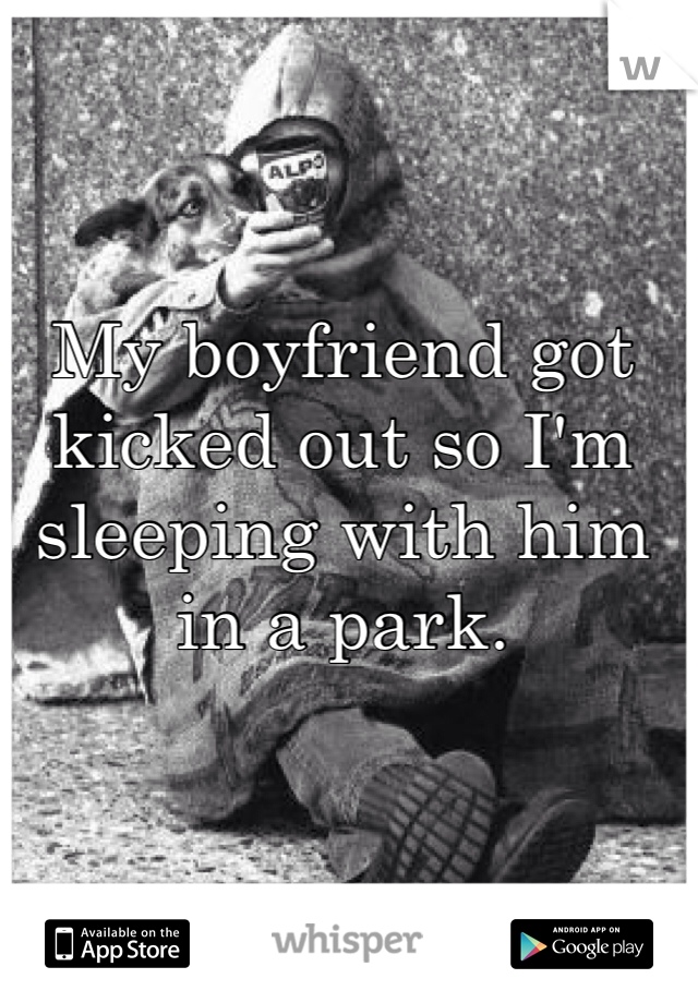My boyfriend got kicked out so I'm sleeping with him in a park.
