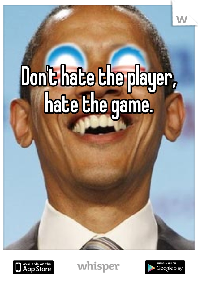 Don't hate the player, hate the game.