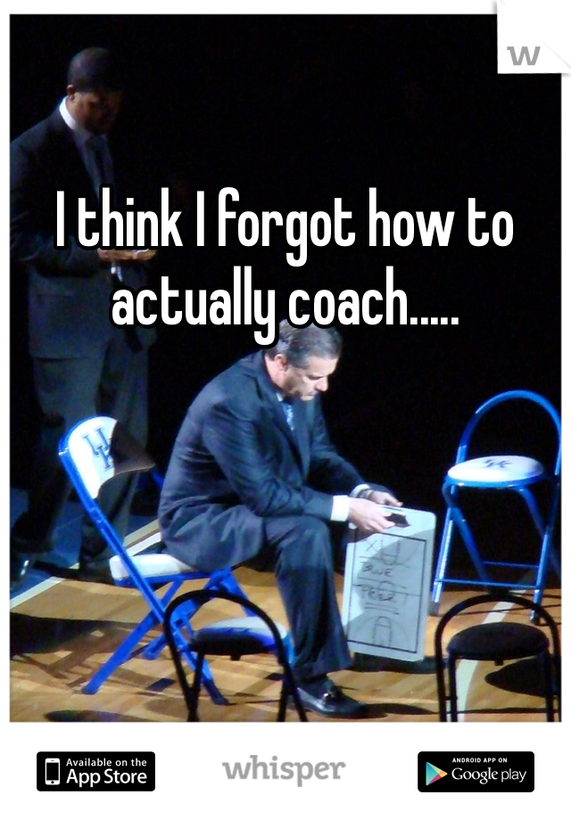 I think I forgot how to actually coach.....