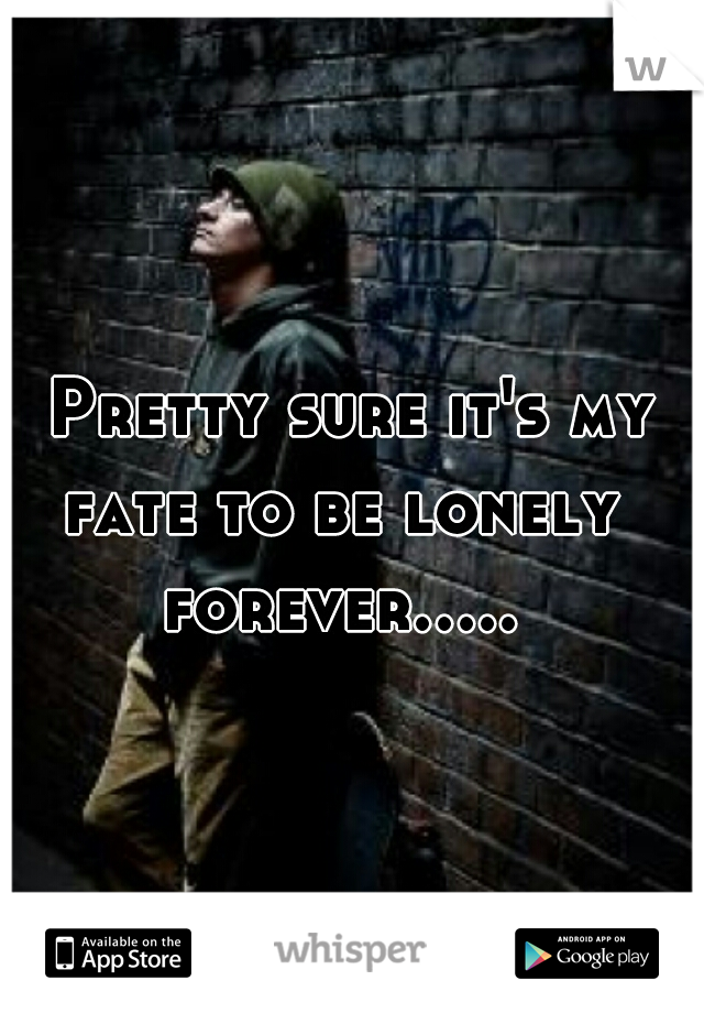 Pretty sure it's my fate to be lonely  forever.....