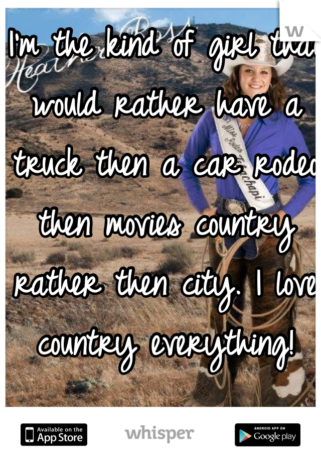 I'm the kind of girl that would rather have a truck then a car rodeo then movies country rather then city. I love country everything!