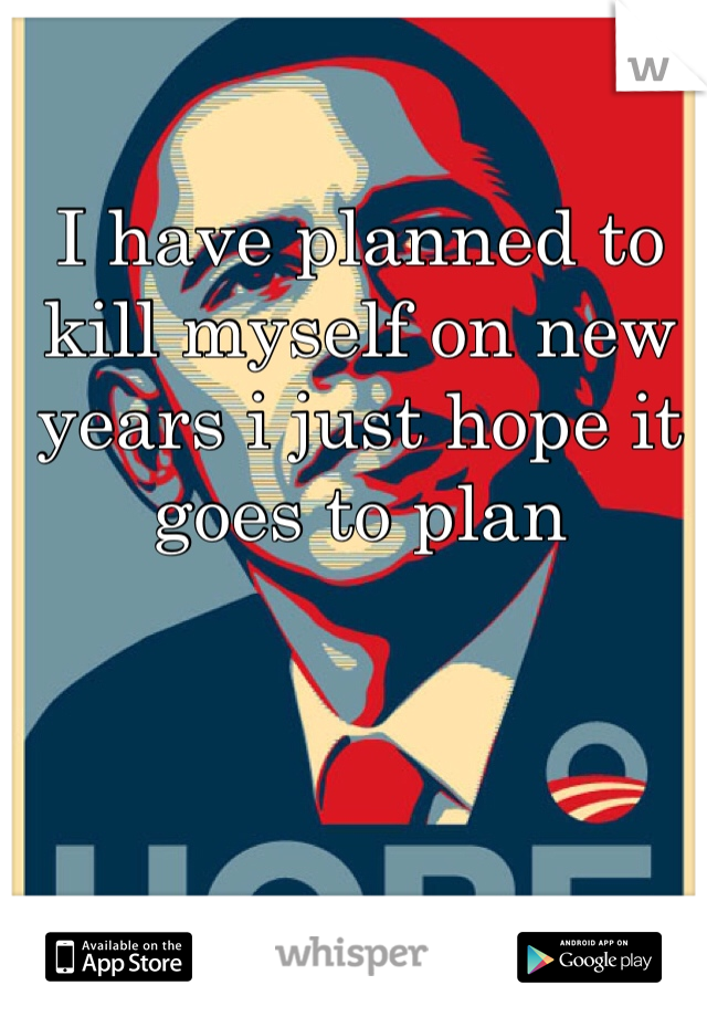 I have planned to kill myself on new years i just hope it goes to plan