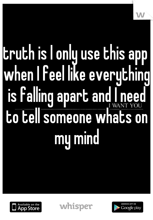 truth is I only use this app when I feel like everything is falling apart and I need to tell someone whats on my mind
