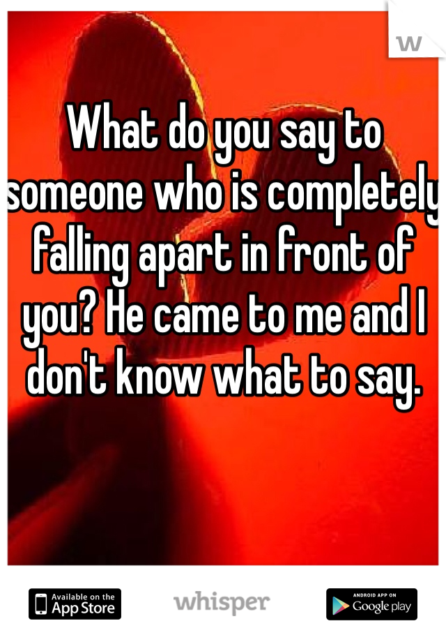 What do you say to someone who is completely falling apart in front of you? He came to me and I don't know what to say.