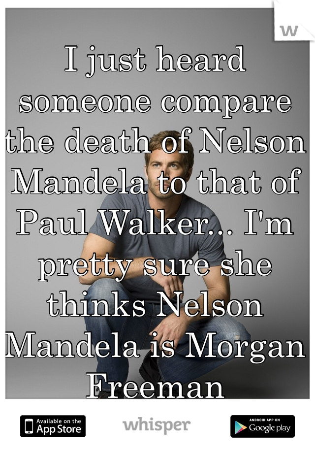 I just heard someone compare the death of Nelson Mandela to that of Paul Walker... I'm pretty sure she thinks Nelson Mandela is Morgan Freeman