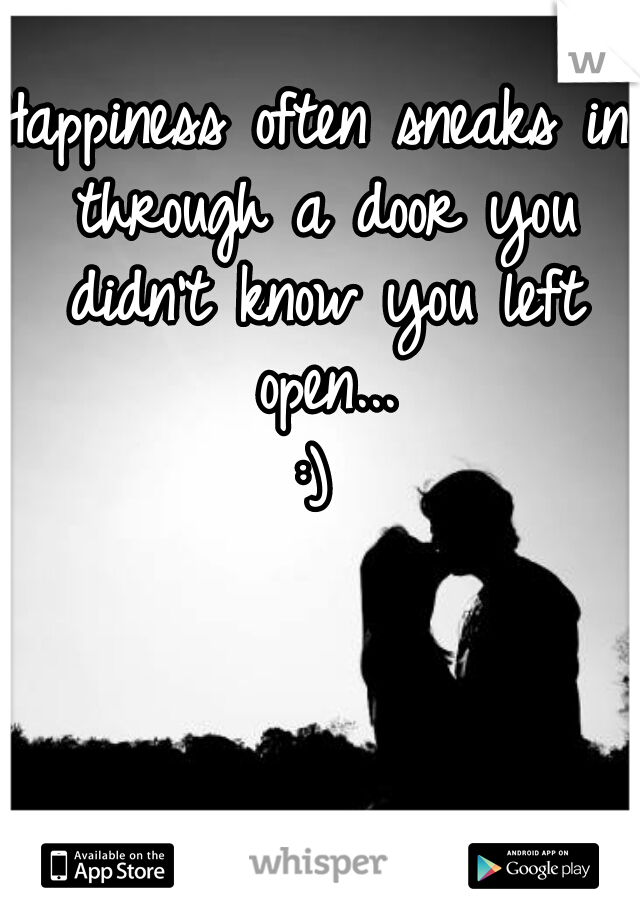 Happiness often sneaks in through a door you didn't know you left open...  :)