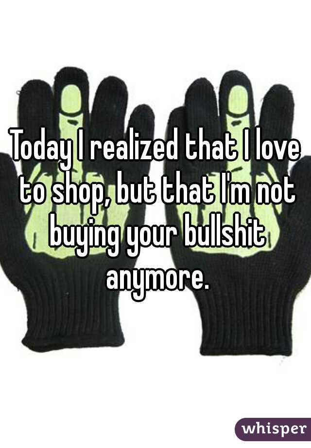 Today I realized that I love to shop, but that I'm not buying your bullshit anymore.