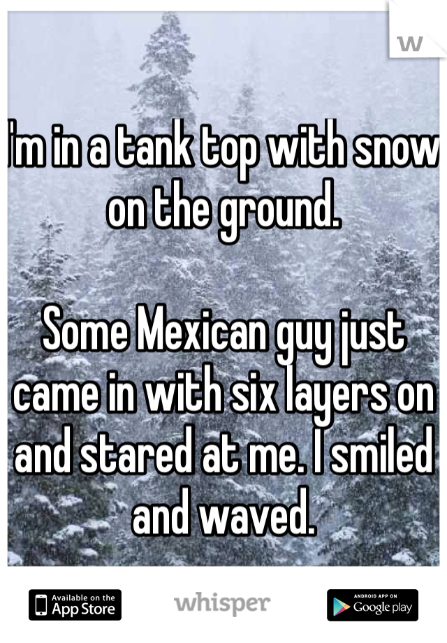 I'm in a tank top with snow on the ground.   Some Mexican guy just came in with six layers on and stared at me. I smiled and waved.