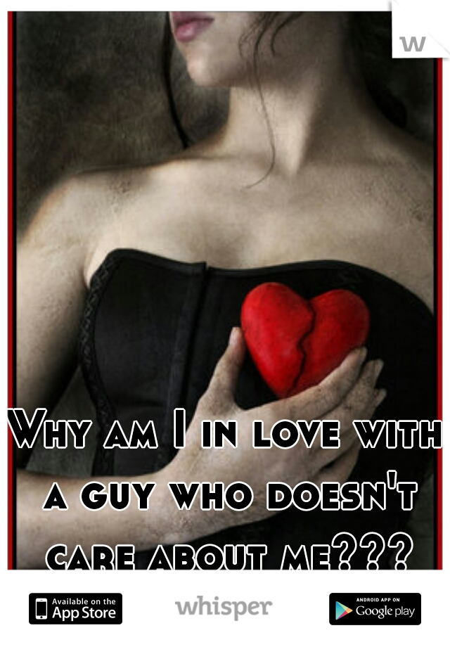 Why am I in love with a guy who doesn't care about me???