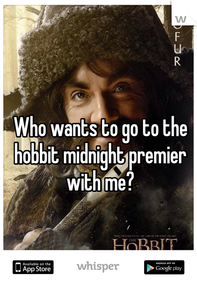 Who wants to go to the hobbit midnight premier with me?