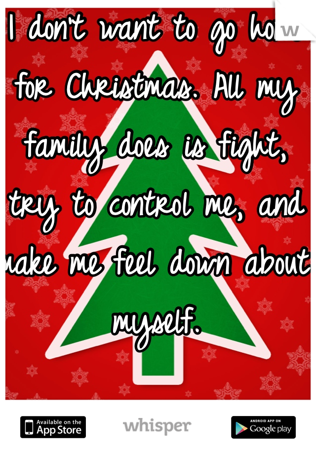 I don't want to go home for Christmas. All my family does is fight, try to control me, and make me feel down about myself.