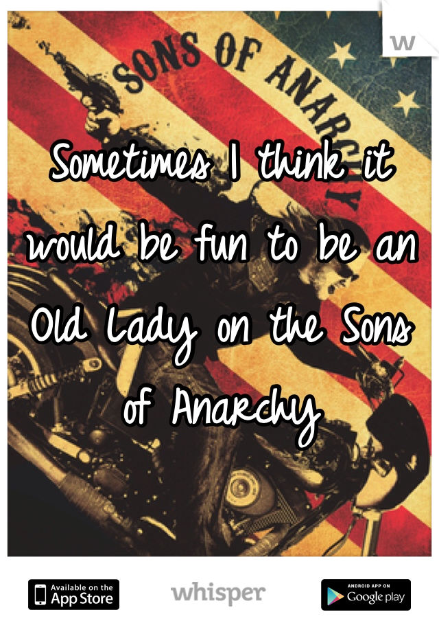 Sometimes I think it would be fun to be an Old Lady on the Sons of Anarchy