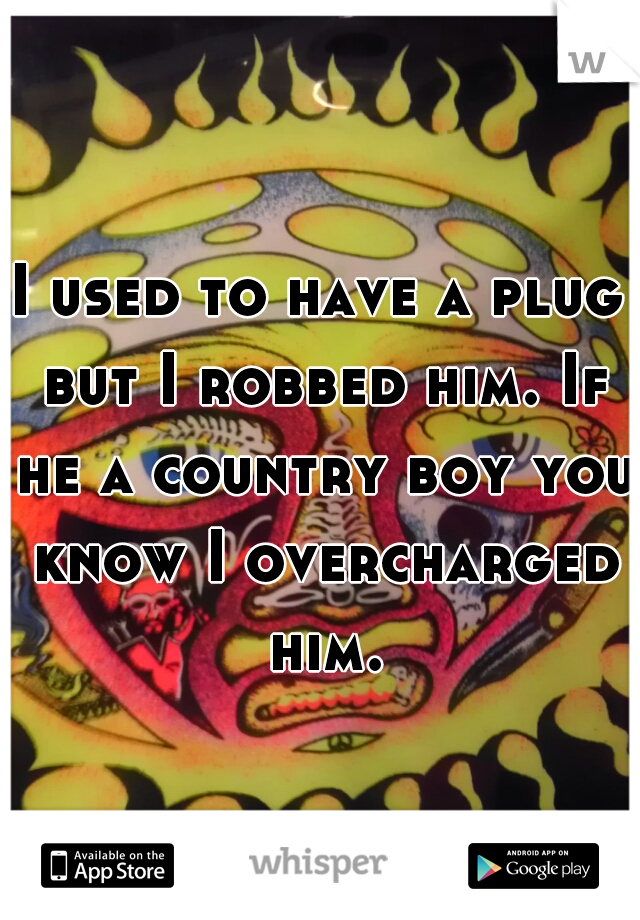 I used to have a plug but I robbed him. If he a country boy you know I overcharged him.