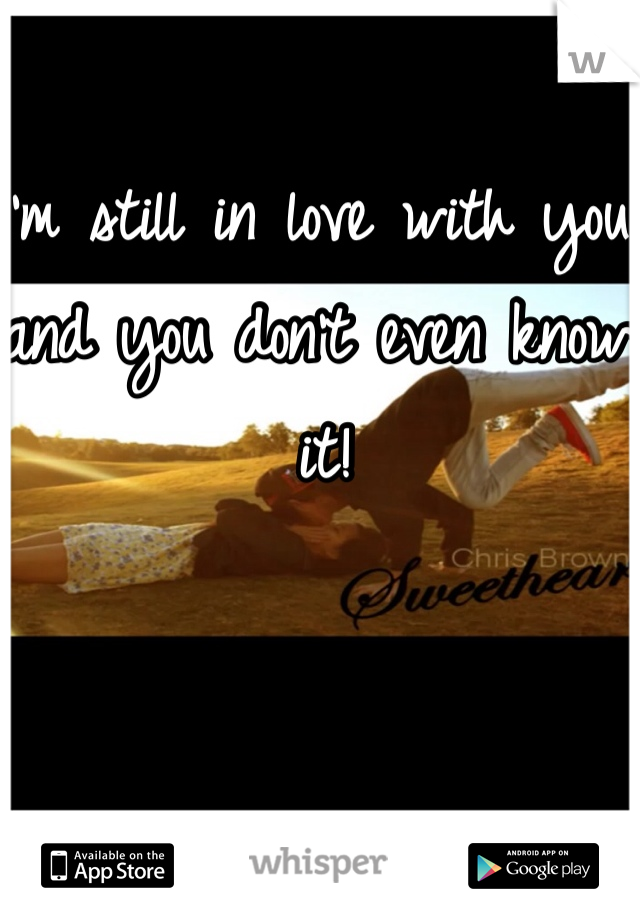 I'm still in love with you and you don't even know it!