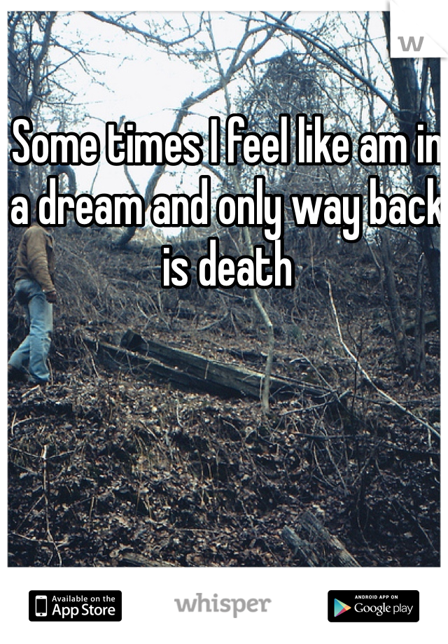 Some times I feel like am in a dream and only way back is death