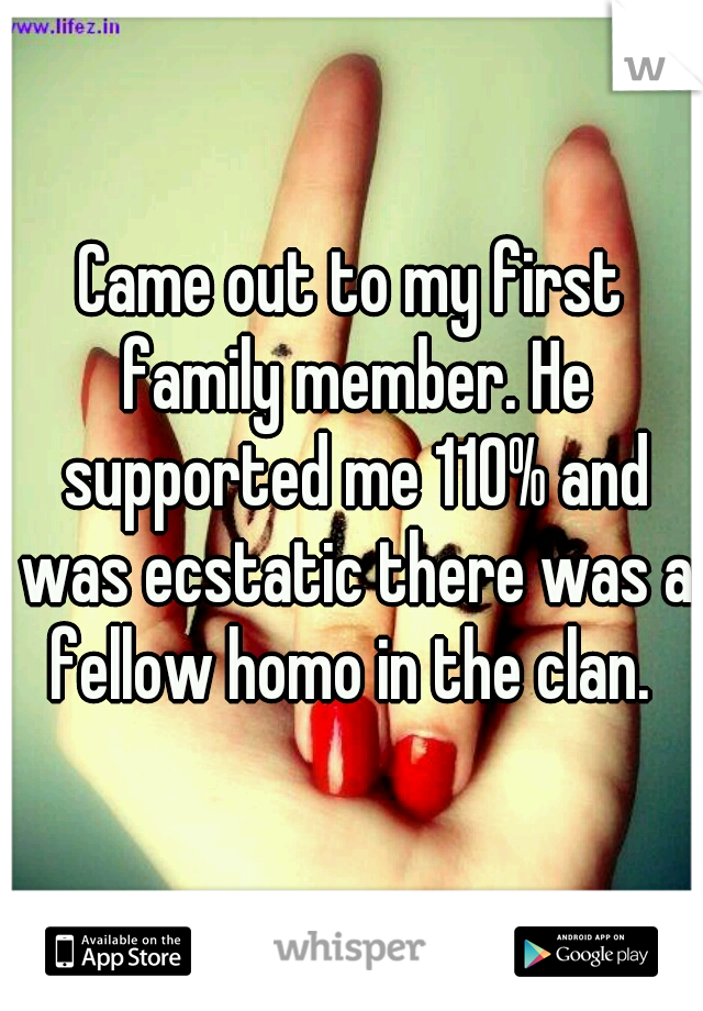 Came out to my first family member. He supported me 110% and was ecstatic there was a fellow homo in the clan.