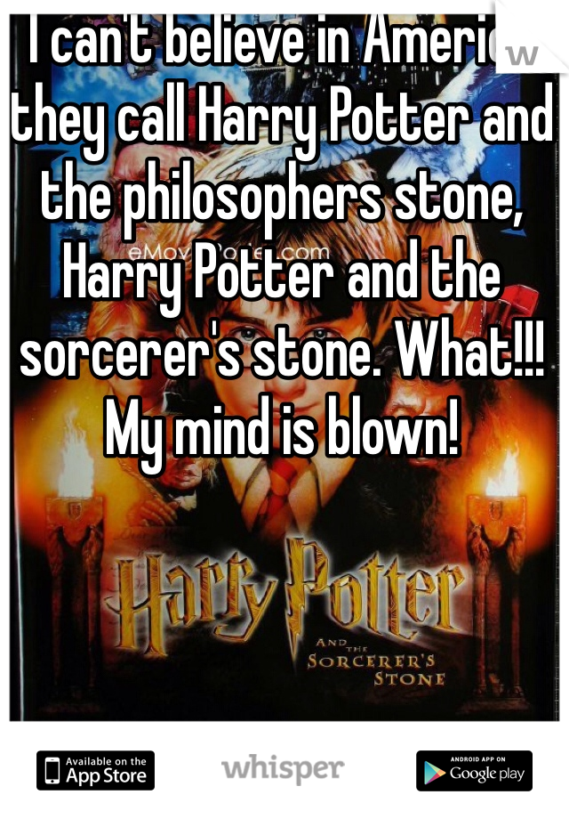 I can't believe in America they call Harry Potter and the philosophers stone, Harry Potter and the sorcerer's stone. What!!! My mind is blown!