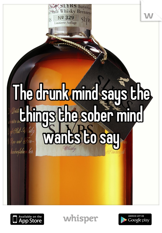 The drunk mind says the things the sober mind wants to say
