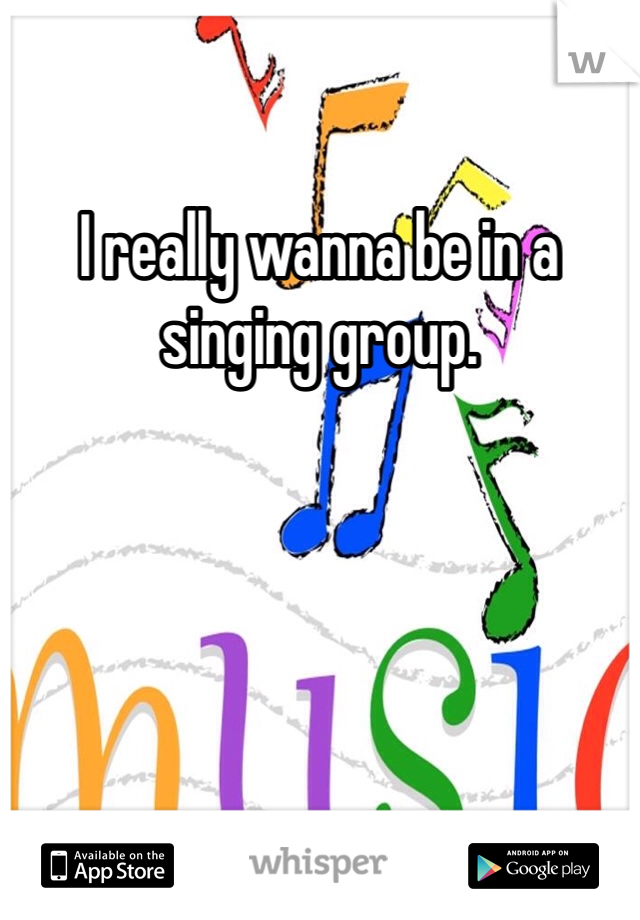 I really wanna be in a singing group.