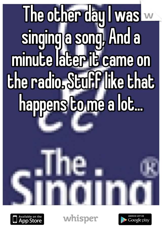 The other day I was singing a song, And a minute later it came on the radio. Stuff like that happens to me a lot...