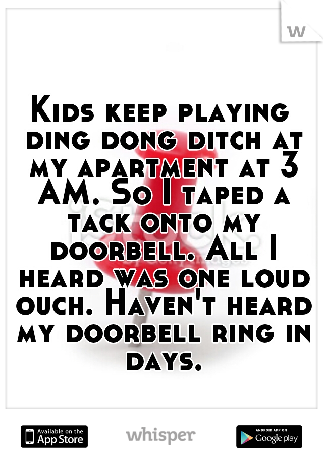 Kids keep playing ding dong ditch at my apartment at 3 AM. So I taped a tack onto my doorbell. All I heard was one loud ouch. Haven't heard my doorbell ring in days.