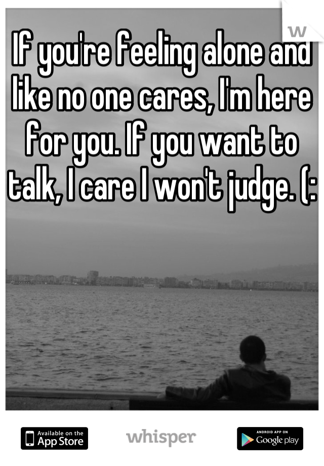 If you're feeling alone and like no one cares, I'm here for you. If you want to talk, I care I won't judge. (: