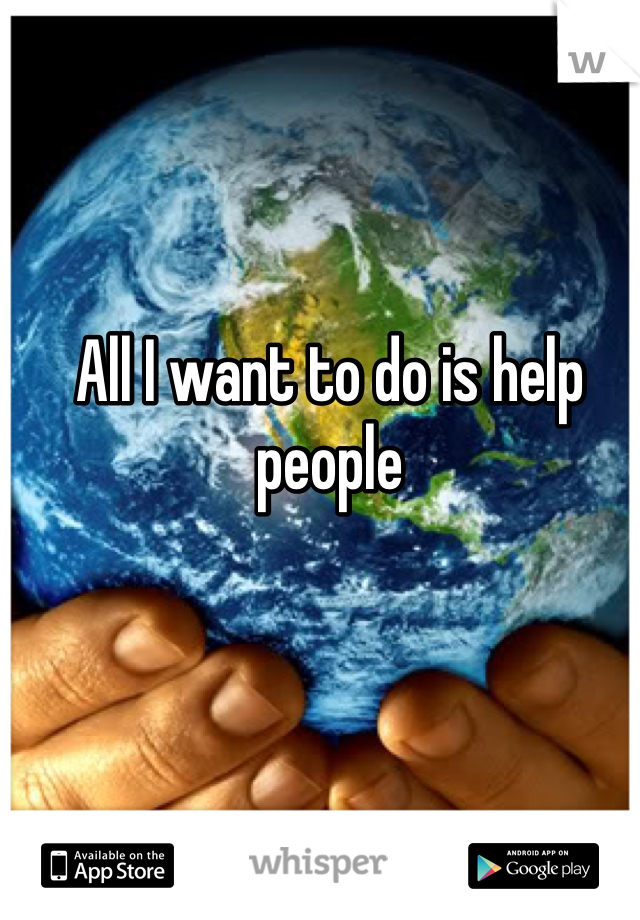 All I want to do is help people