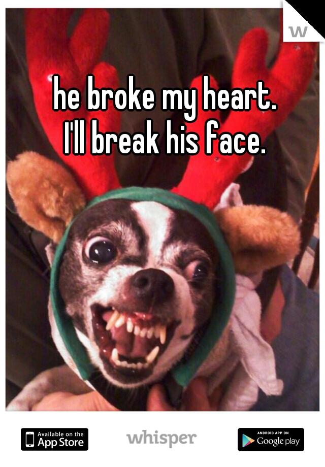 he broke my heart.  I'll break his face.