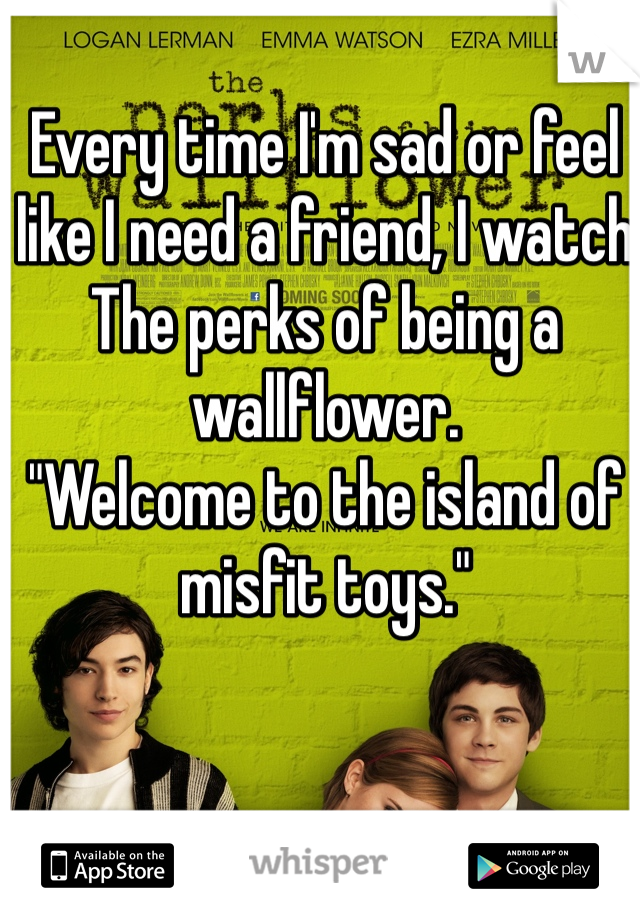 """Every time I'm sad or feel like I need a friend, I watch The perks of being a wallflower.  """"Welcome to the island of misfit toys."""""""