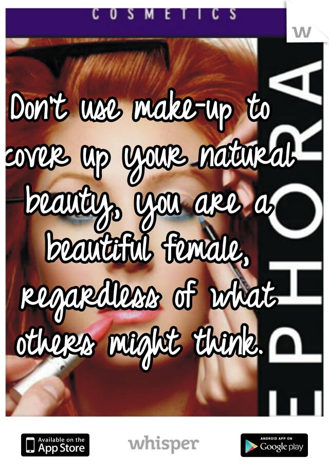 Don't use make-up to cover up your natural beauty, you are a beautiful female, regardless of what others might think.