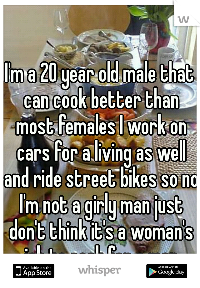 I'm a 20 year old male that can cook better than most females I work on cars for a living as well and ride street bikes so no I'm not a girly man just don't think it's a woman's job to cook for a man