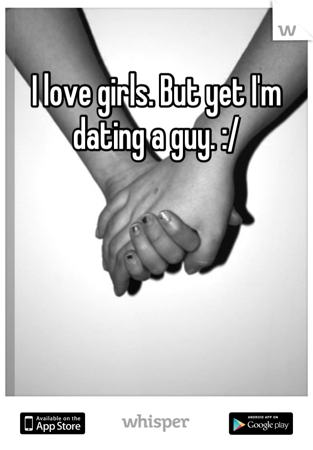 I love girls. But yet I'm dating a guy. :/