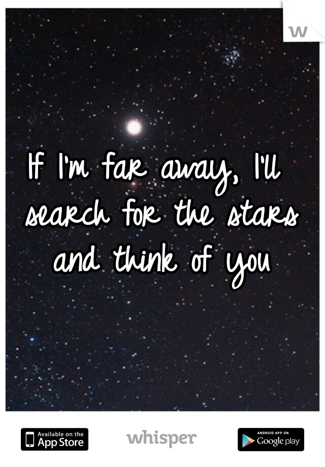 If I'm far away, I'll search for the stars and think of you