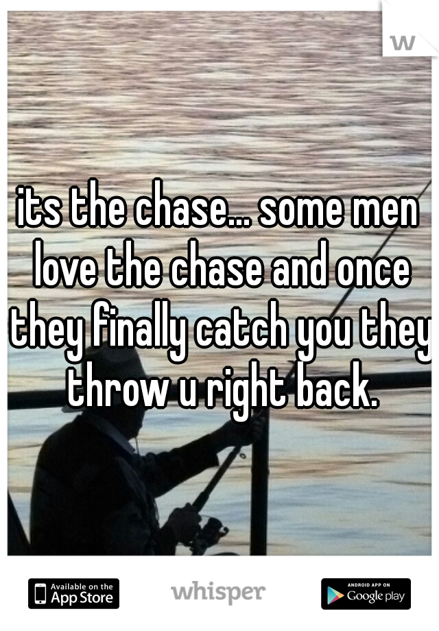 its the chase    some men love the chase and once they