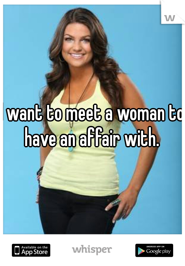 I want to meet a woman to have an affair with.