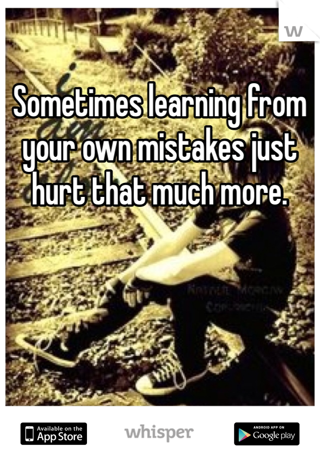 Sometimes learning from your own mistakes just hurt that much more.