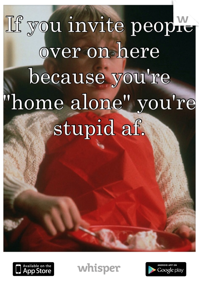 """If you invite people over on here because you're """"home alone"""" you're stupid af."""