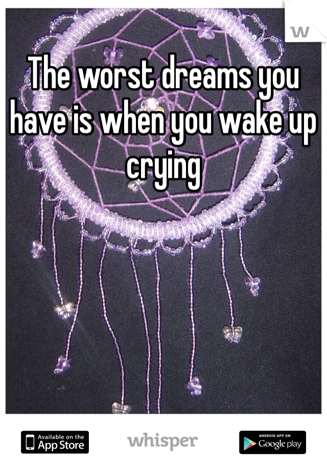 The worst dreams you have is when you wake up crying