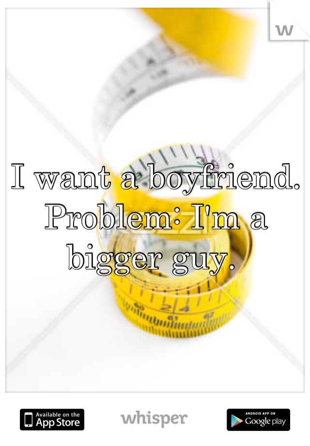 I want a boyfriend.  Problem: I'm a bigger guy.