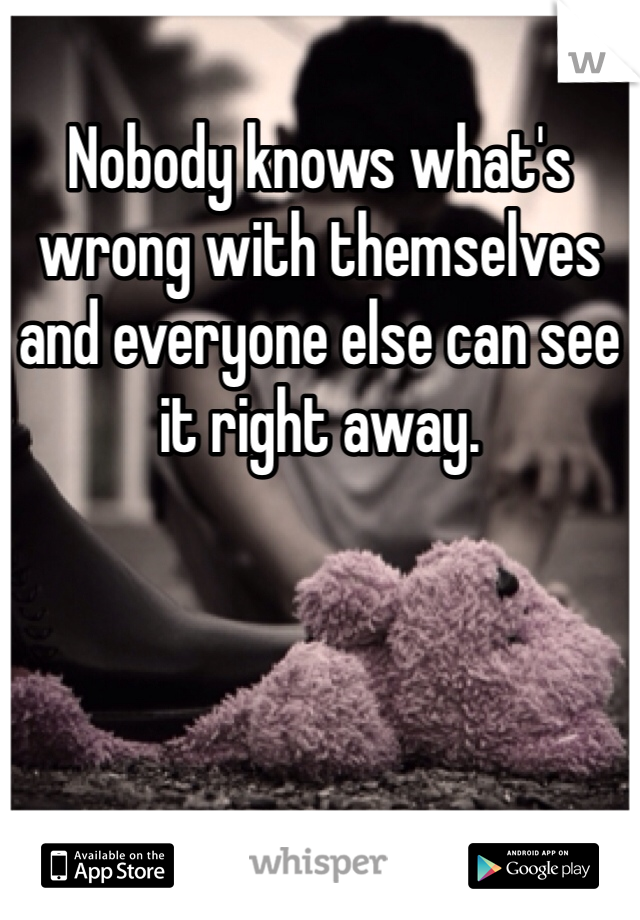 Nobody knows what's wrong with themselves and everyone else can see it right away.