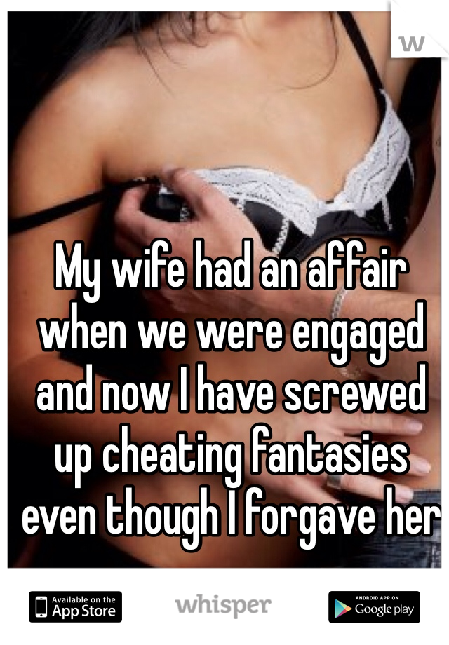 My wife had an affair when we were engaged and now I have screwed up cheating fantasies even though I forgave her