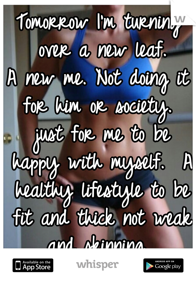 Tomorrow I'm turning over a new leaf. A new me. Not doing it for him or society.  just for me to be happy with myself.  A healthy lifestyle to be fit and thick not weak and skinning.