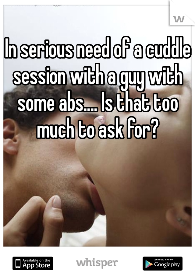 In serious need of a cuddle session with a guy with some abs.... Is that too much to ask for?