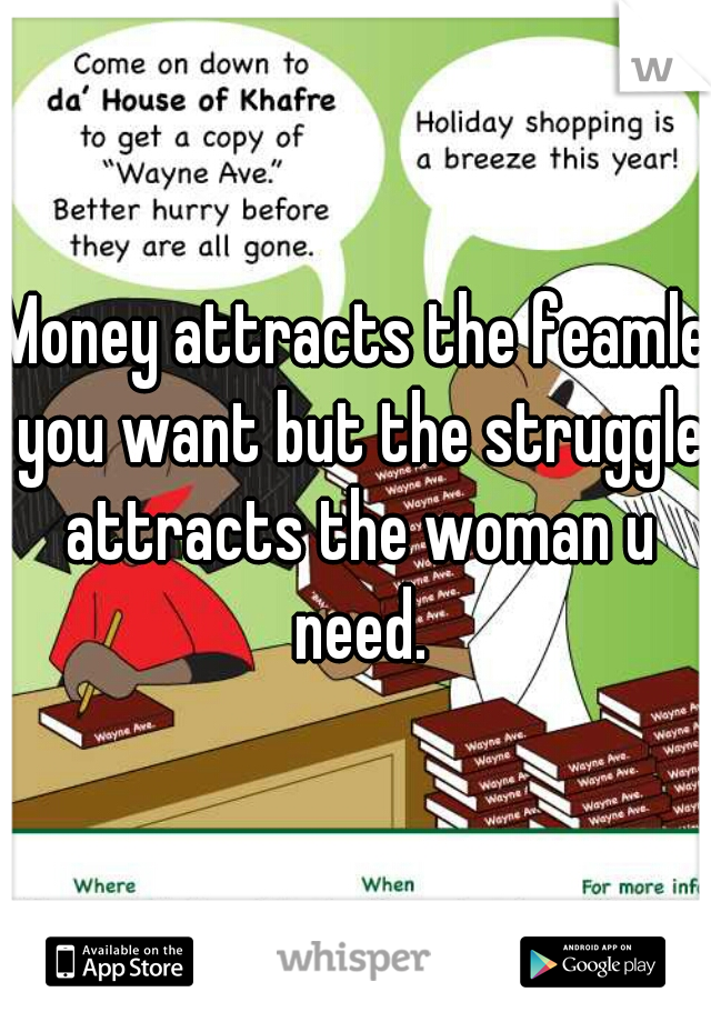 Money attracts the feamle you want but the struggle attracts the woman u need.