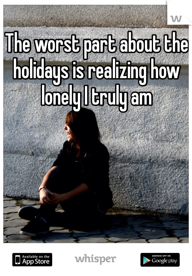 The worst part about the holidays is realizing how lonely I truly am