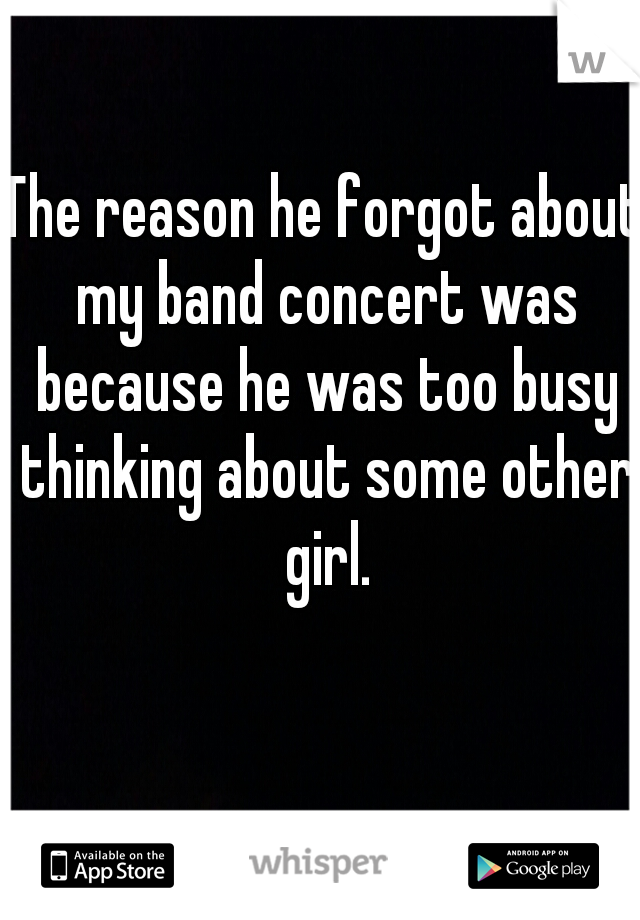 The reason he forgot about my band concert was because he was too busy thinking about some other girl.