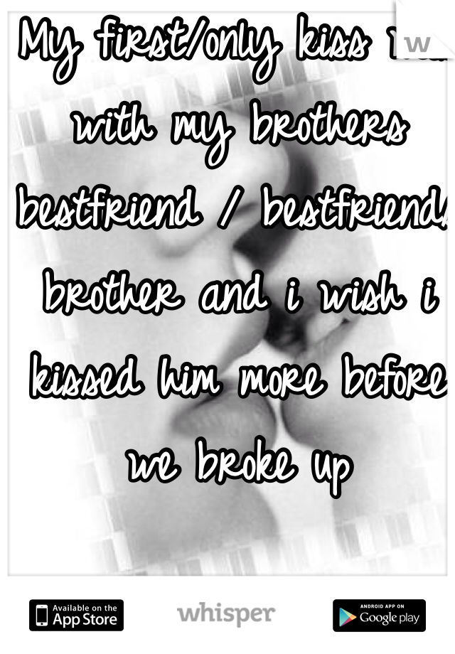 My first/only kiss was with my brothers bestfriend / bestfriends brother and i wish i kissed him more before we broke up