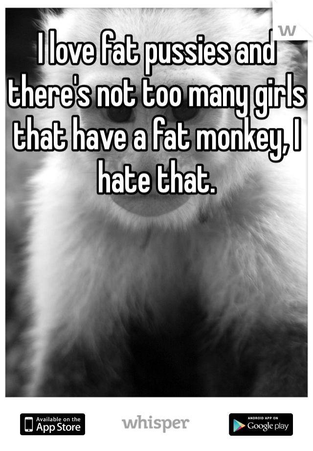 I love fat pussies and there's not too many girls that have a fat monkey, I hate that.
