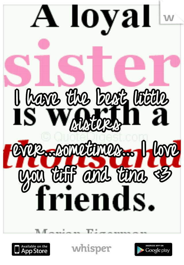 I have the best little sisters ever...sometimes... I love you tiff and tina <3
